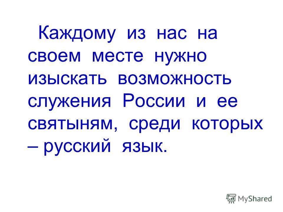 Каждому из нас на своем месте нужно изыскать возможность служения России и ее святыням, среди которых – русский язык.