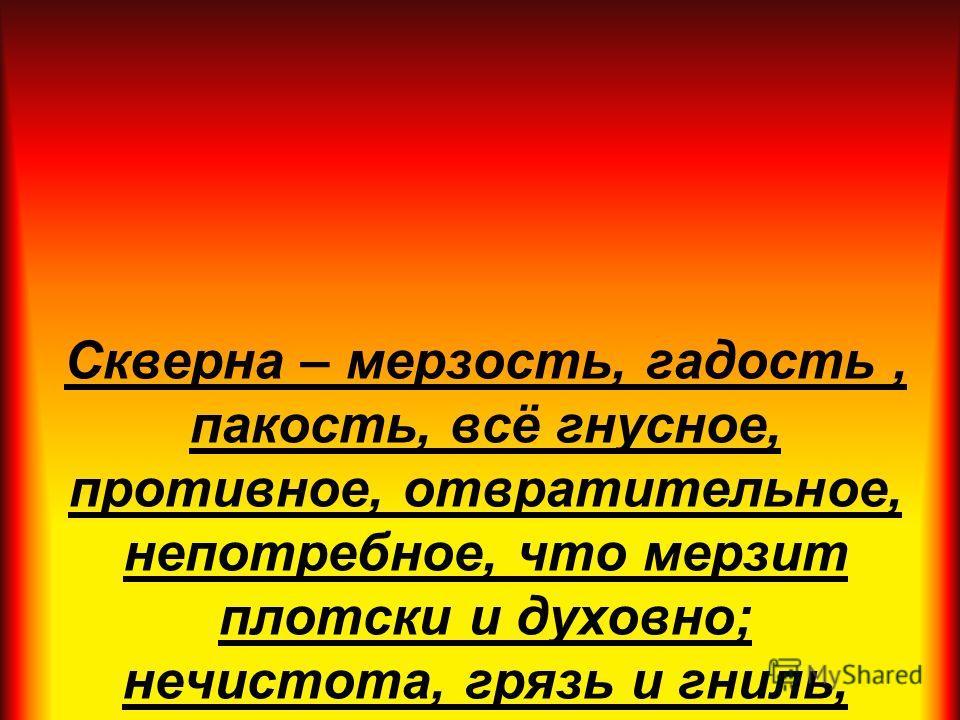 Скверна – мерзость, гадость, пакость, всё гнусное, противное, отвратительное, непотребное, что мерзит плотски и духовно; нечистота, грязь и гниль, тление, мертвечина, извержения; непотребство разврат, нравственное растление. В. Даль