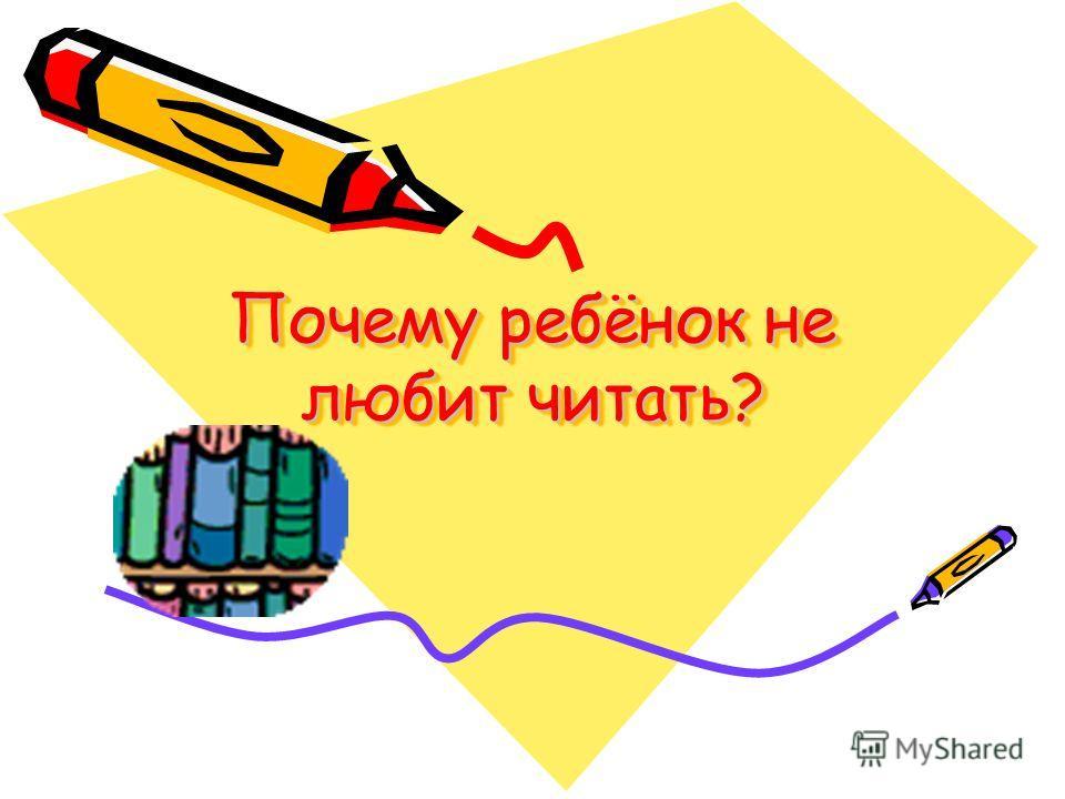 Почему ребёнок не любит читать? Почему ребёнок не любит читать?