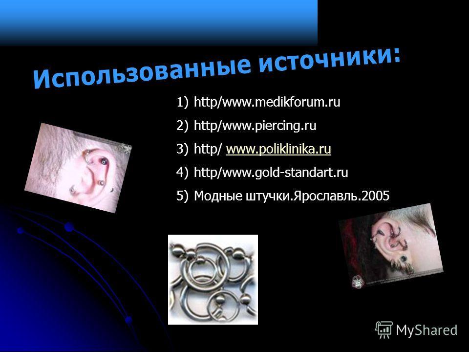 1)http/www.medikforum.ru 2)http/www.piercing.ru 3)http/ www.poliklinika.ruwww.poliklinika.ru 4)http/www.gold-standart.ru 5)Модные штучки.Ярославль.2005