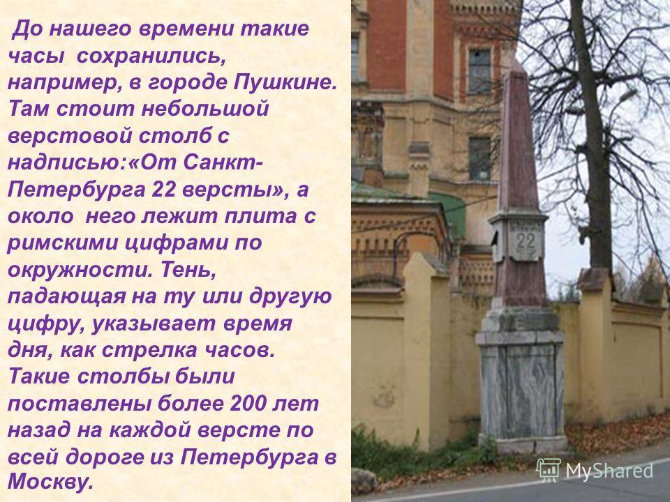 До нашего времени такие часы сохранились, например, в городе Пушкине. Там стоит небольшой верстовой столб с надписью:«От Санкт- Петербурга 22 версты», а около него лежит плита с римскими цифрами по окружности. Тень, падающая на ту или другую цифру, у