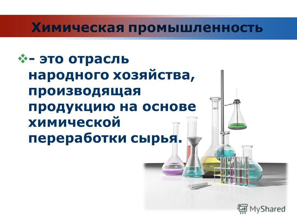 Химическая промышленность - это отрасль народного хозяйства, производящая продукцию на основе химической переработки сырья.