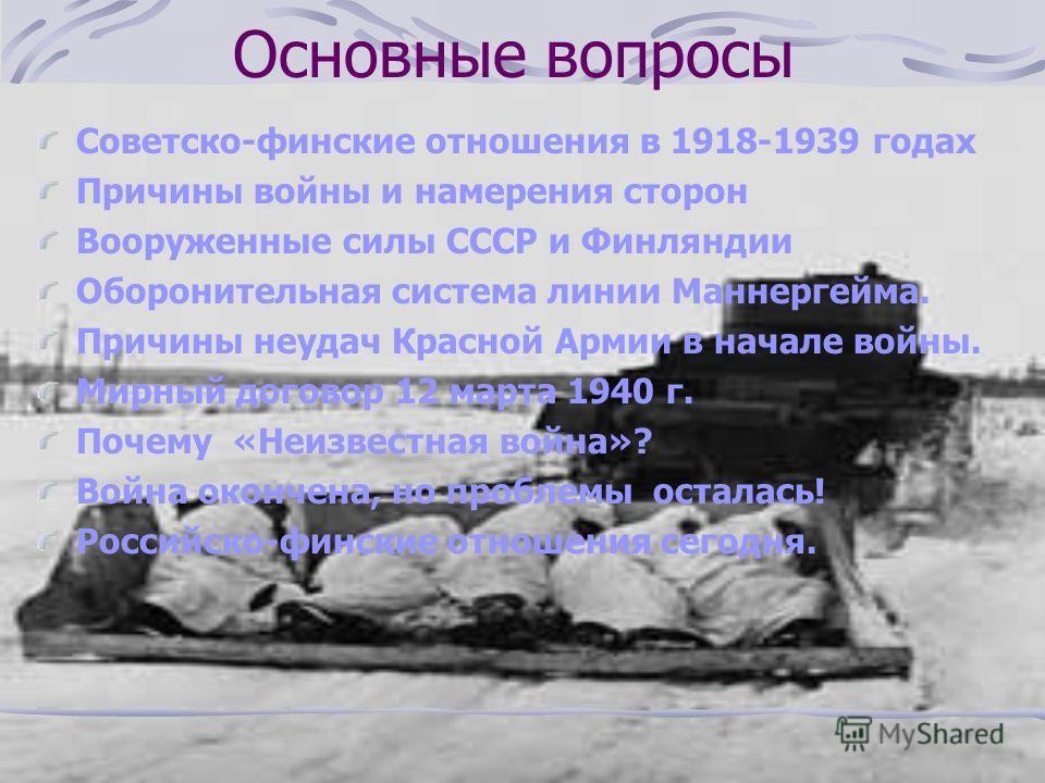 Основные вопросы Советско-финские отношения в 1918-1939 годах Причины войны и намерения сторон Вооруженные силы СССР и Финляндии Оборонительная система линии Маннергейма. Причины неудач Красной Армии в начале войны. Мирный договор 12 марта 1940 г. По