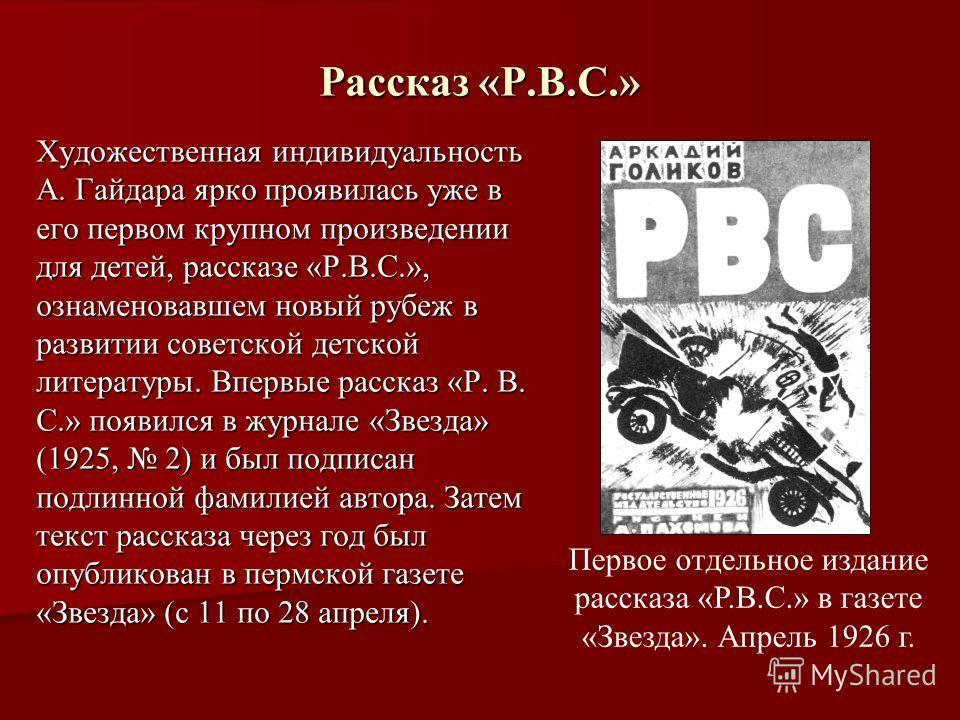 Рассказ «Р.В.С.» Художественная индивидуальность А. Гайдара ярко проявилась уже в его первом крупном произведении для детей, рассказе «Р.В.С.», ознаменовавшем новый рубеж в развитии советской детской литературы. Впервые рассказ «Р. В. С.» появился в