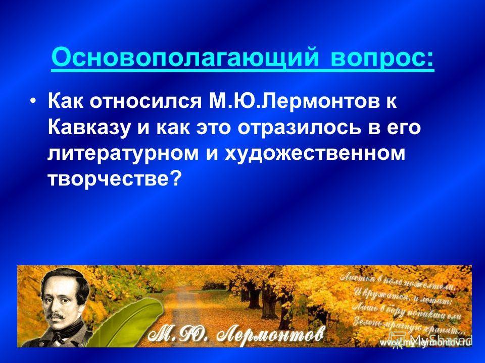 Основополагающий вопрос: Как относился М.Ю.Лермонтов к Кавказу и как это отразилось в его литературном и художественном творчестве?