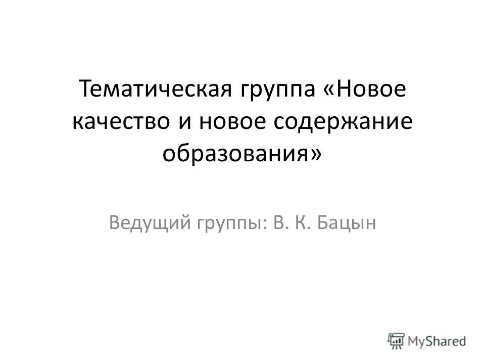 Тематическая группа «Новое качество и новое содержание образования» Ведущий группы: В. К. Бацын