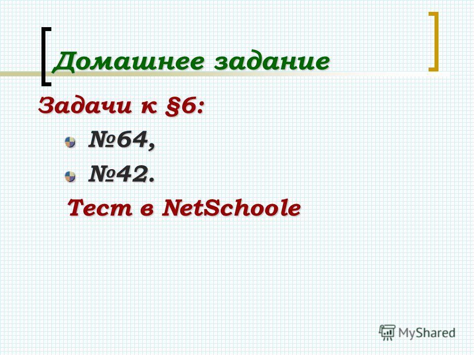 Домашнее задание Задачи к §6: 64, 42. Тест в NetSсhoolе