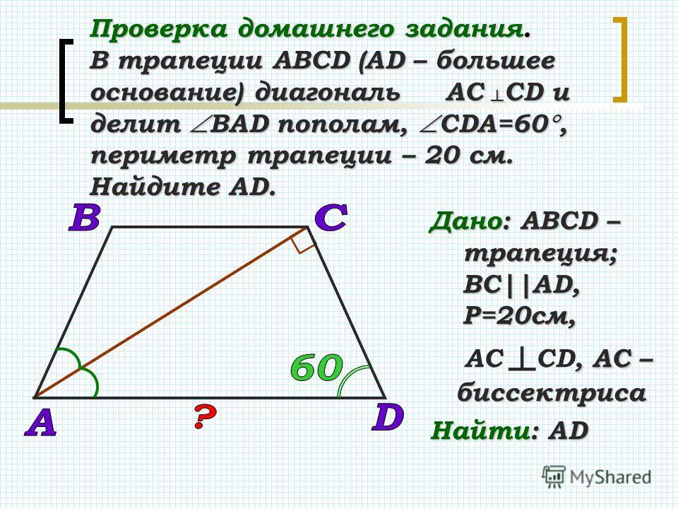 Проверка домашнего задания. В трапеции АВСD (АD – большее основание) диагональ АС СD и делит ВАD пополам, СDА=60, периметр трапеции – 20 см. Найдите АD. Дано: АВСD – трапеция; BC||AD, Р=20см,, АС – биссектриса АС СD, АС – биссектриса Найти: AD