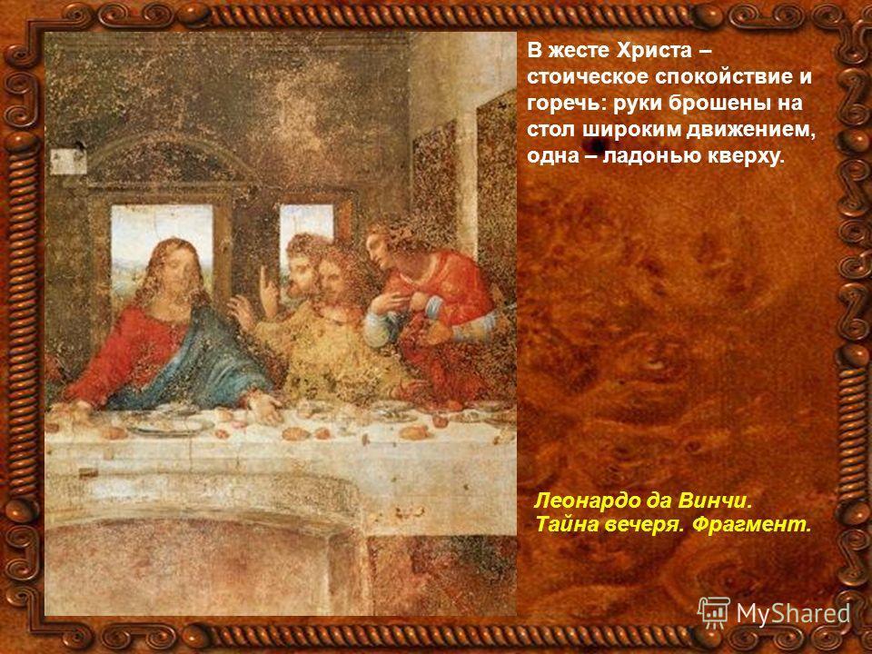 В жесте Христа – стоическое спокойствие и горечь: руки брошены на стол широким движением, одна – ладонью кверху. Леонардо да Винчи. Тайна вечеря. Фрагмент.