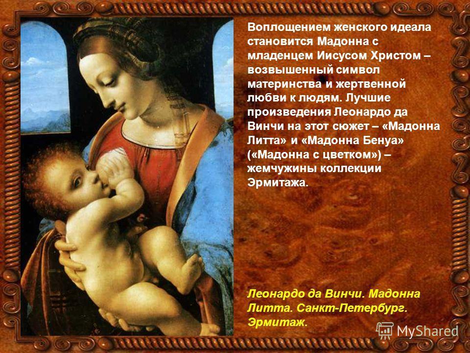 Воплощением женского идеала становится Мадонна с младенцем Иисусом Христом – возвышенный символ материнства и жертвенной любви к людям. Лучшие произведения Леонардо да Винчи на этот сюжет – «Мадонна Литта» и «Мадонна Бенуа» («Мадонна с цветком») – же