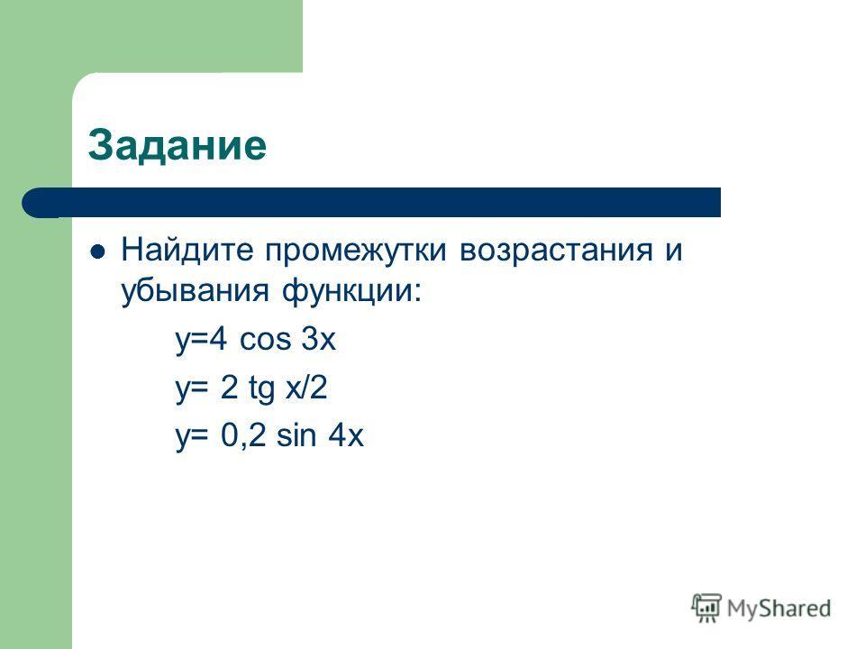 Задание Найдите промежутки возрастания и убывания функции: y=4 cos 3x y= 2 tg x/2 y= 0,2 sin 4x