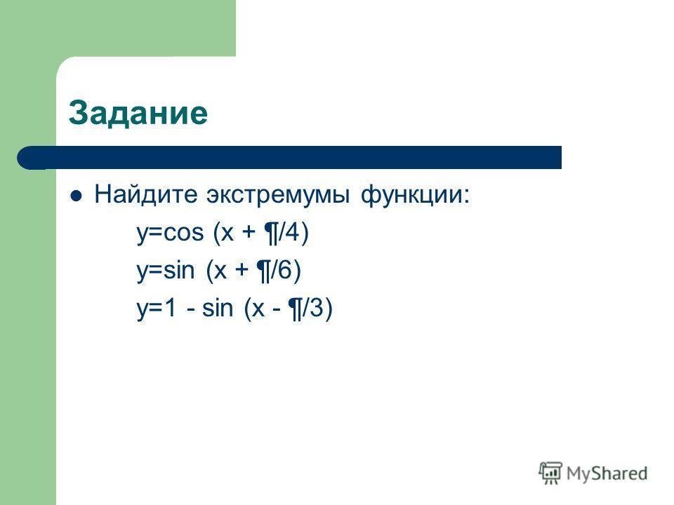 Задание Найдите экстремумы функции: y=cos (x + ¶/4) y=sin (x + ¶/6) y=1 - sin (x - ¶/3)