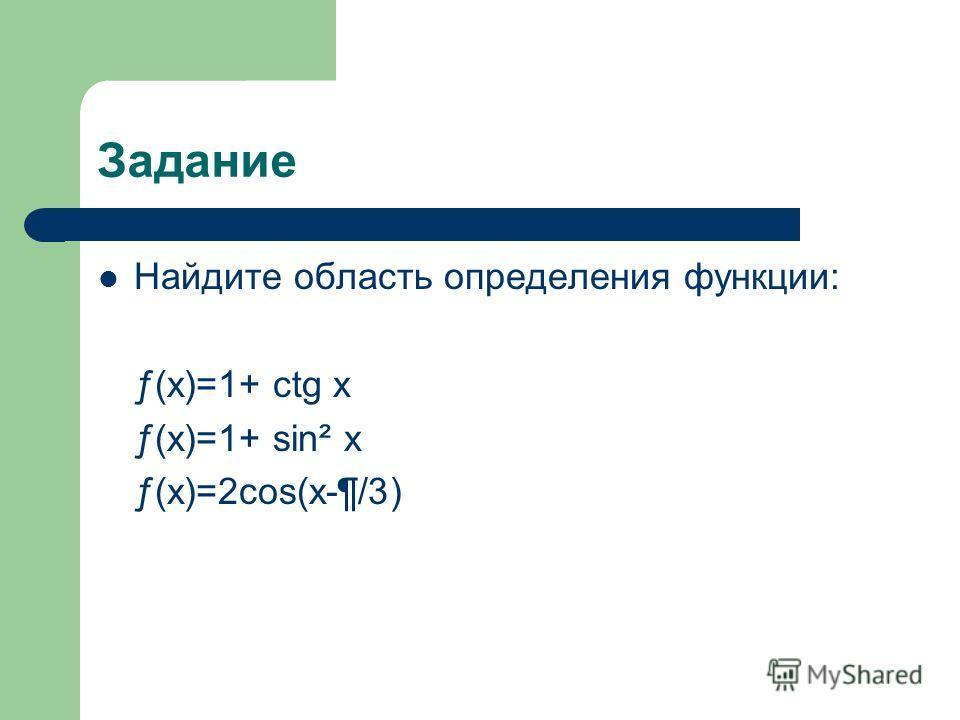 Задание Найдите область определения функции: ƒ(x)=1+ ctg x ƒ(x)=1+ sin² x ƒ(x)=2cos(x-¶/3)