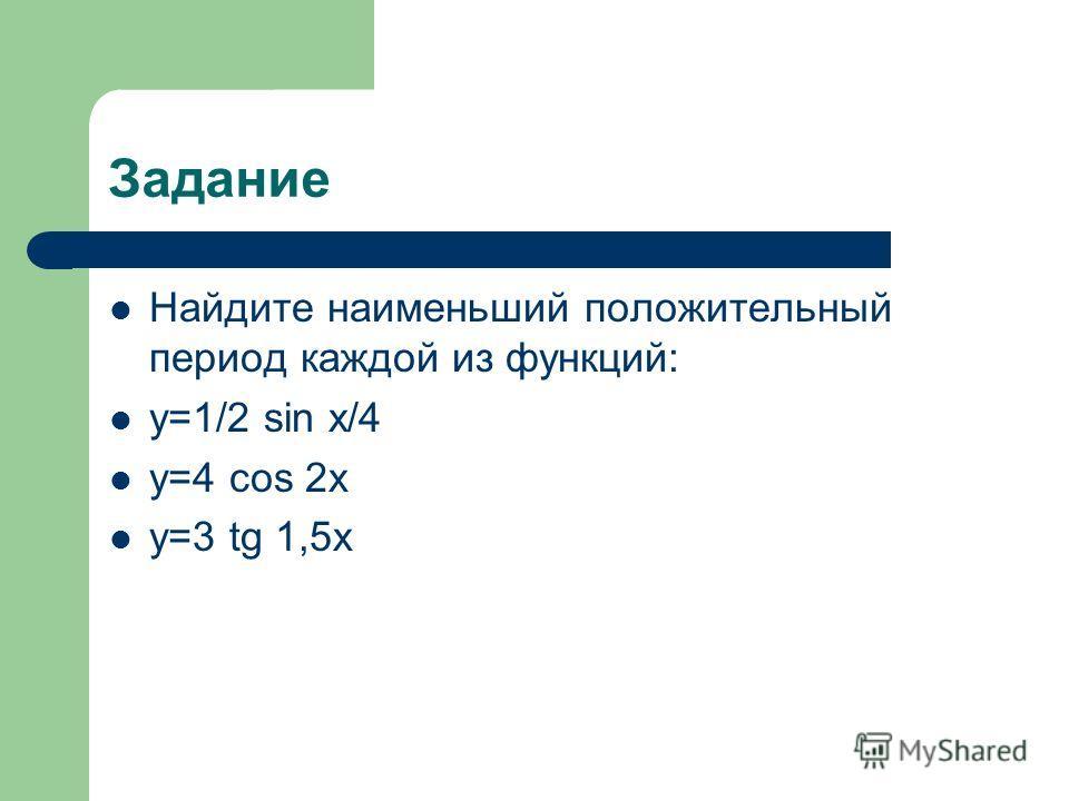 Задание Найдите наименьший положительный период каждой из функций: y=1/2 sin x/4 y=4 cos 2x y=3 tg 1,5x