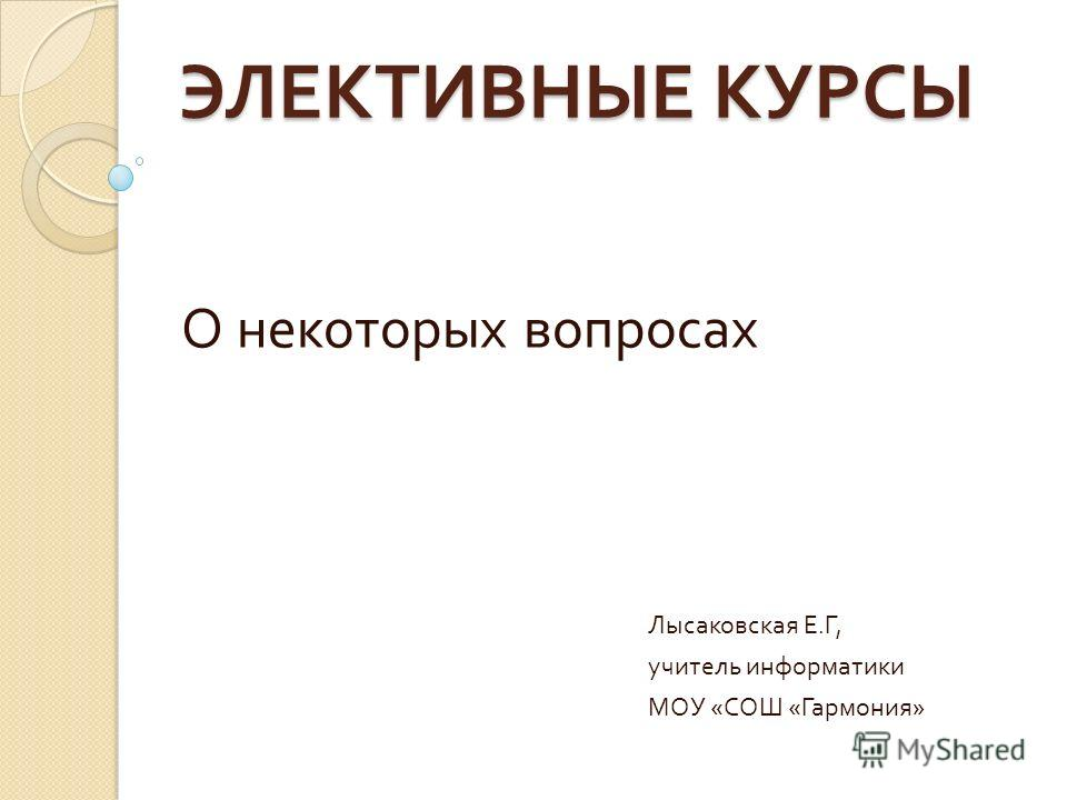 ЭЛЕКТИВНЫЕ КУРСЫ О некоторых вопросах Лысаковская Е. Г, учитель информатики МОУ « СОШ « Гармония »