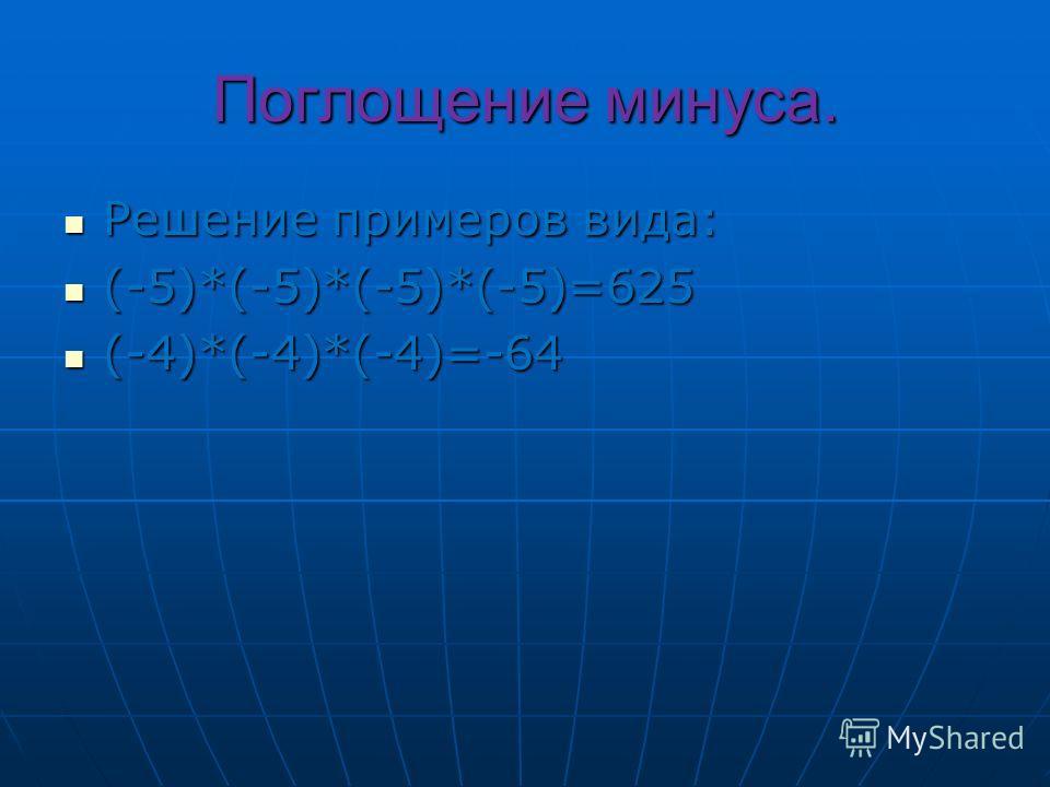 Поглощение минуса. Решение примеров вида: Решение примеров вида: (-5)*(-5)*(-5)*(-5)=625 (-5)*(-5)*(-5)*(-5)=625 (-4)*(-4)*(-4)=-64 (-4)*(-4)*(-4)=-64