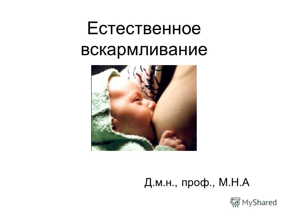 Естественное вскармливание Д.м.н., проф., М.Н.А