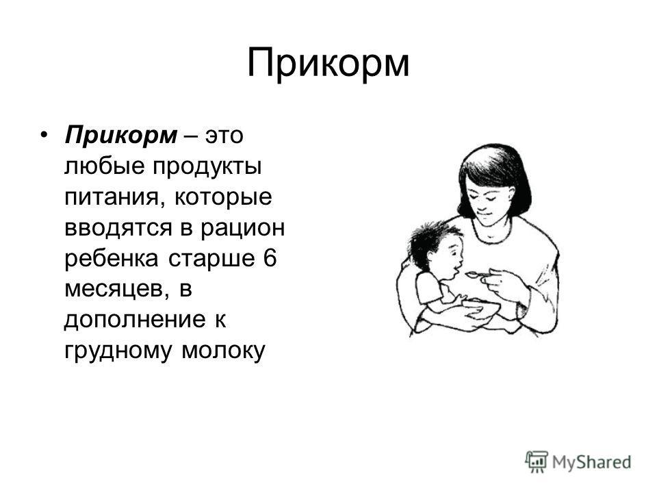 Прикорм Прикорм – это любые продукты питания, которые вводятся в рацион ребенка старше 6 месяцев, в дополнение к грудному молоку