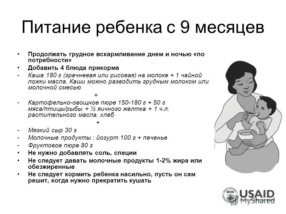 Питание ребенка с 9 месяцев Продолжать грудное вскармливание днем и ночью «по потребности» Добавить 4 блюда прикорма -Каша 180 г (гречневая или рисовая) на молоке + 1 чайной ложки масла. Каши можно разводить грудным молоком или молочной смесью + -Кар