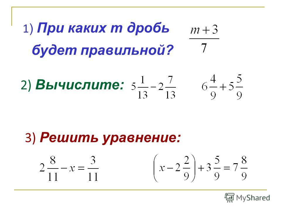 1 ) При каких m дробь будет правильной? 2) Вычислите: 3) Решить уравнение: