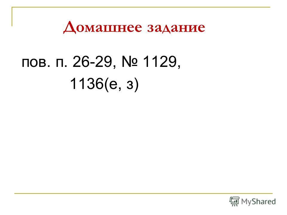 Домашнее задание пов. п. 26-29, 1129, 1136(е, з)
