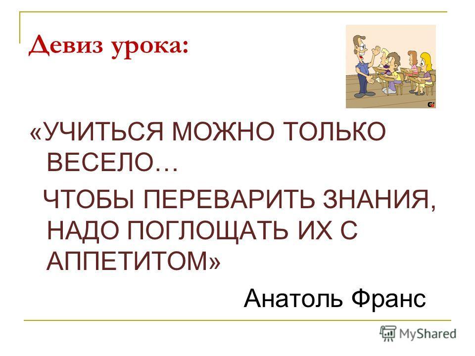 Девиз урока: «УЧИТЬСЯ МОЖНО ТОЛЬКО ВЕСЕЛО… ЧТОБЫ ПЕРЕВАРИТЬ ЗНАНИЯ, НАДО ПОГЛОЩАТЬ ИХ С АППЕТИТОМ» Анатоль Франс