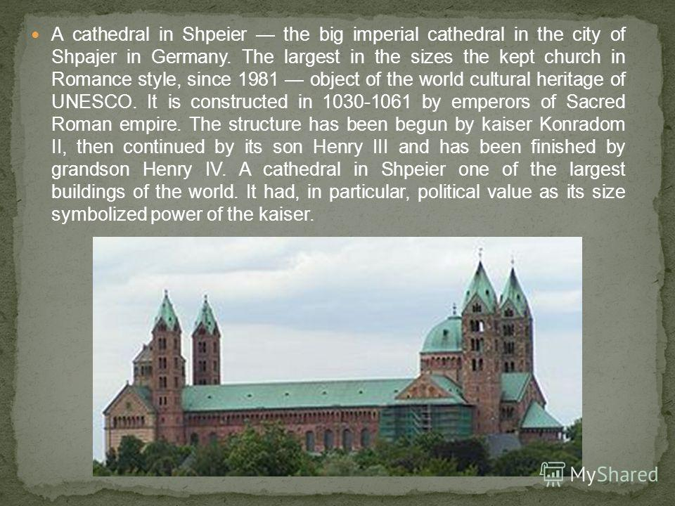 A cathedral in Shpeier the big imperial cathedral in the city of Shpajer in Germany. The largest in the sizes the kept church in Romance style, since 1981 object of the world cultural heritage of UNESCO. It is constructed in 1030-1061 by emperors of