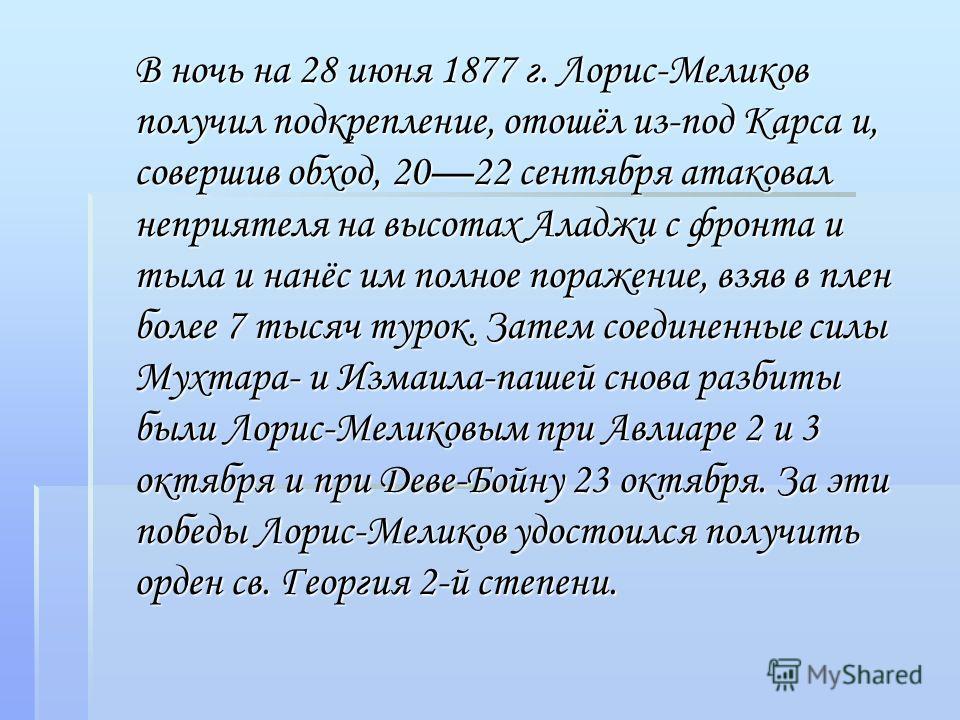 В ночь на 28 июня 1877 г. Лорис-Меликов получил подкрепление, отошёл из-под Карса и, совершив обход, 2022 сентября атаковал неприятеля на высотах Аладжи с фронта и тыла и нанёс им полное поражение, взяв в плен более 7 тысяч турок. Затем соединенные с