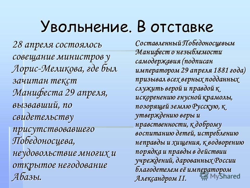 Увольнение. В отставке 28 апреля состоялось совещание министров у Лорис-Меликова, где был зачитан текст Манифеста 29 апреля, вызвавший, по свидетельству присутствовавшего Победоносцева, неудовольствие многих и открытое негодование Абазы. Составленный