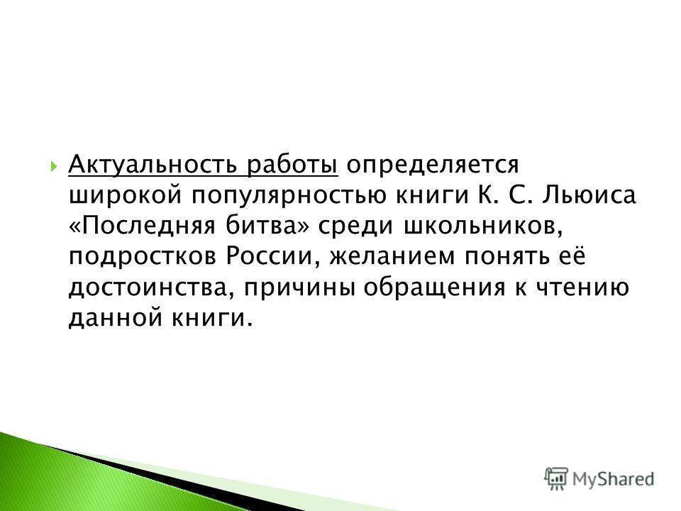 Актуальность работы определяется широкой популярностью книги К. С. Льюиса «Последняя битва» среди школьников, подростков России, желанием понять её достоинства, причины обращения к чтению данной книги.