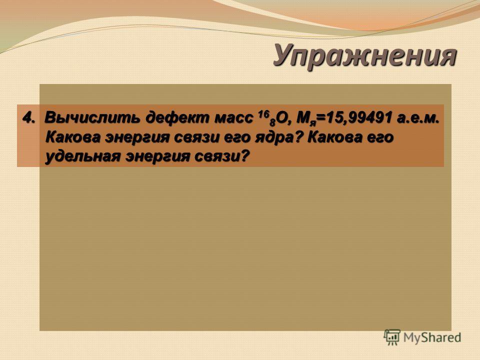 Упражнения 4 2 He 6 3 Li 56 26 Fe 3,16 а.е.м.0,34 а.е.м. 0,68 а.е.м.0 а.е.м. 2. Стабильность ядра определяется удельной энергией связи. Какой из этих элементов самый стабильный? 3. При образовании нуклонами ядра выделилась энергия, равная 316,54 МэВ.