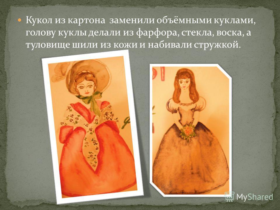 Кукол из картона заменили объёмными куклами, голову куклы делали из фарфора, стекла, воска, а туловище шили из кожи и набивали стружкой.