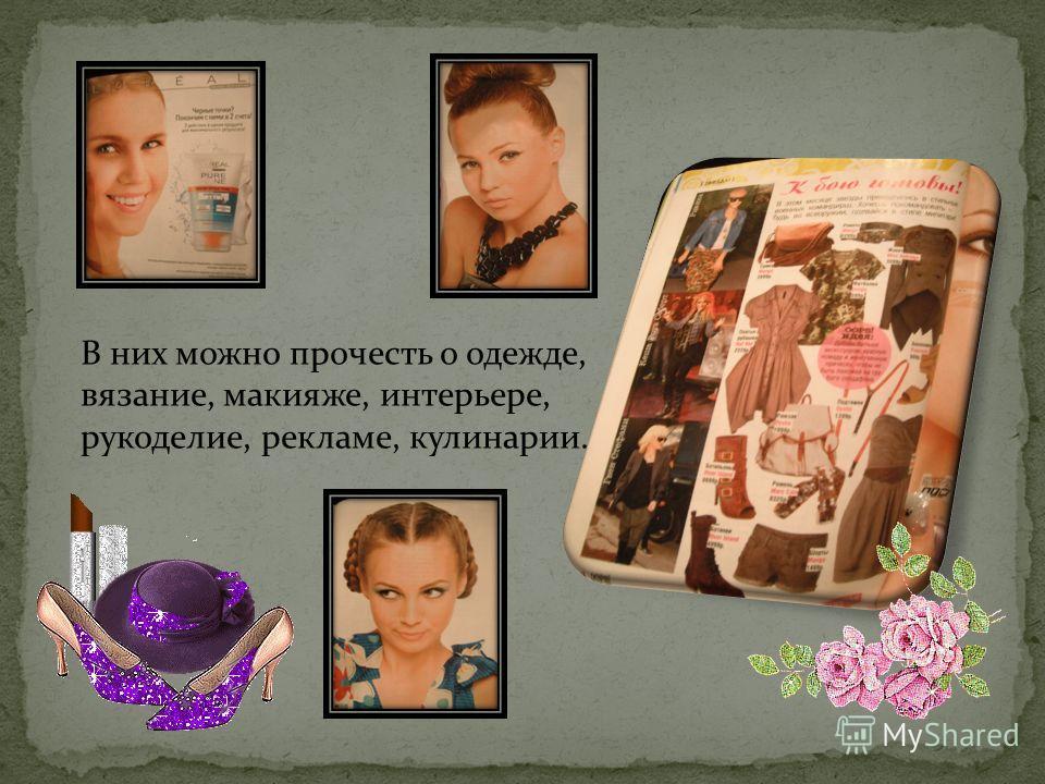 В них можно прочесть о одежде, вязание, макияже, интерьере, рукоделие, рекламе, кулинарии.