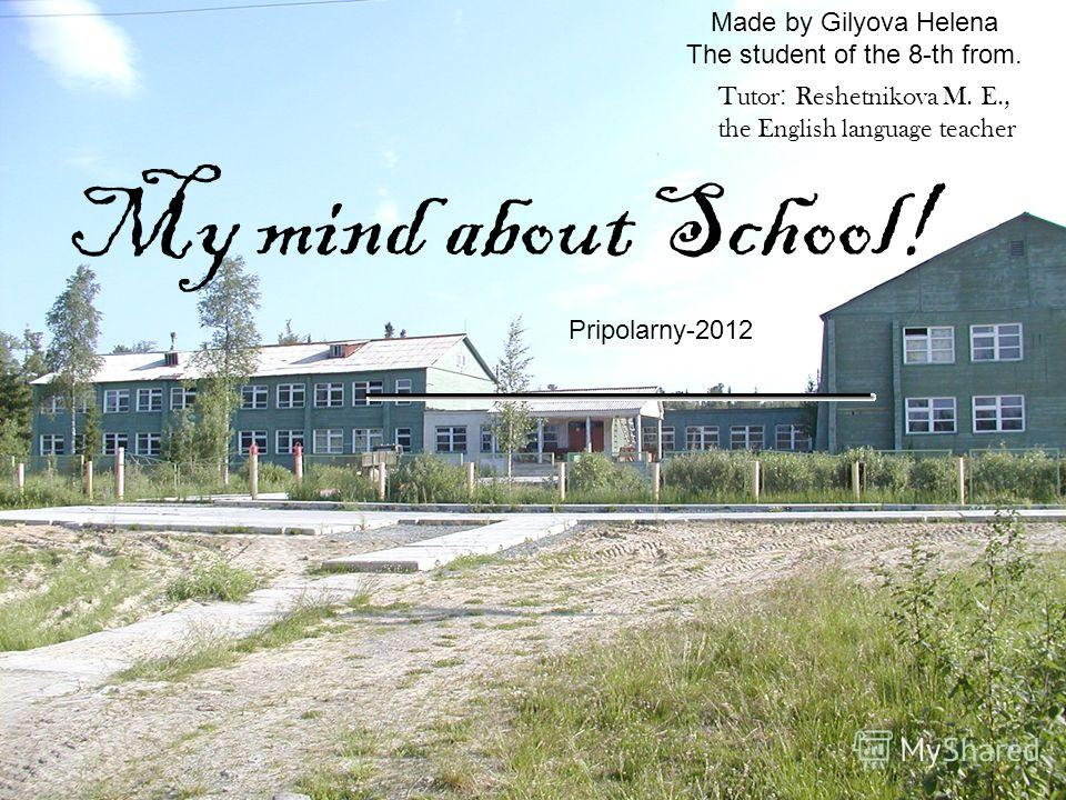 Made by Gilyova Helena The student of the 8-th from. My mind about School! Pripolarny-2012 Tutor : Reshetnikova M. E., the English language teacher