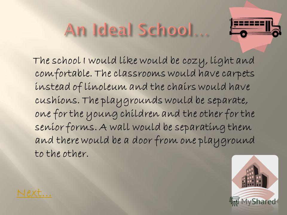 The school I would like would be cozy, light and comfortable. The classrooms would have carpets instead of linoleum and the chairs would have cushions. The playgrounds would be separate, one for the young children and the other for the senior forms.