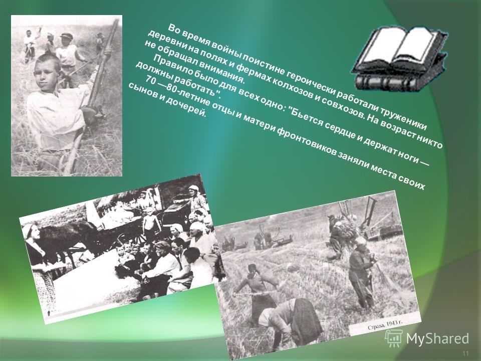 11 Во время войны поистине героически работали труженики деревни на полях и фермах колхозов и совхозов. На возраст никто не обращал внимания. Правило было для всех одно: