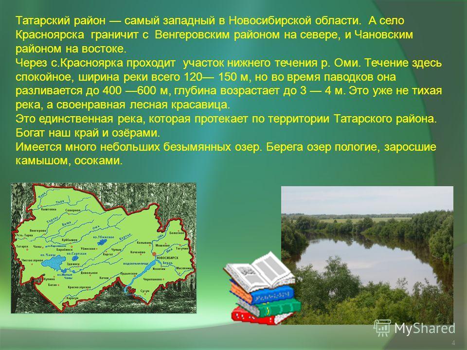 4 Татарский район самый западный в Новосибирской области. А село Красноярска граничит с Венгеровским районом на севере, и Чановским районом на востоке. Через с.Красноярка проходит участок нижнего течения р. Оми. Течение здесь спокойное, ширина реки в