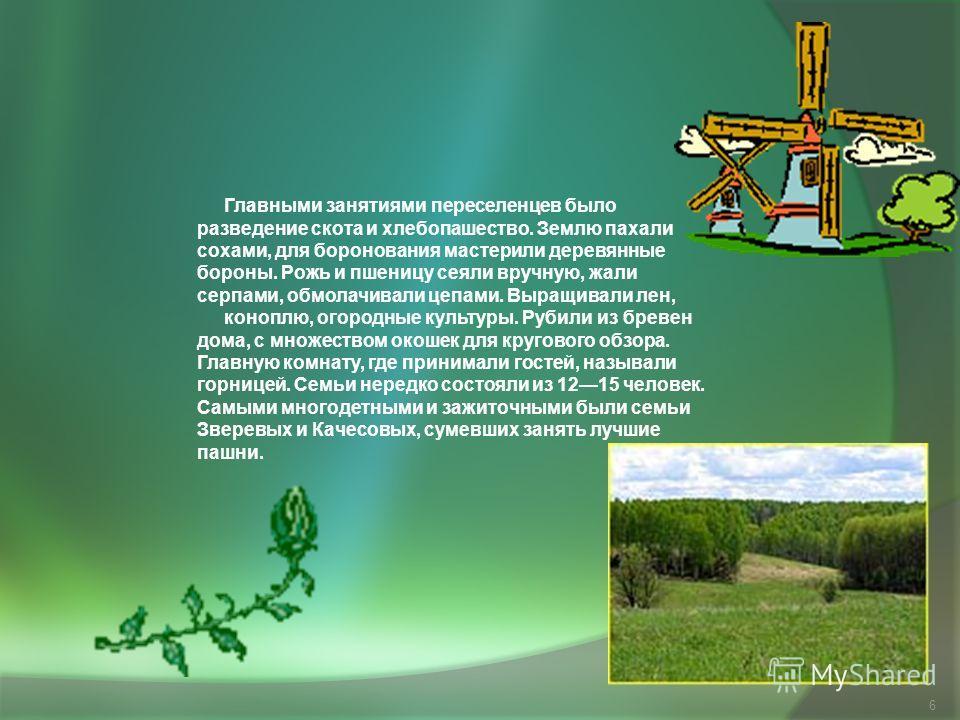 6 Главными занятиями переселенцев было разведение скота и хлебопашество. Землю пахали сохами, для боронования мастерили деревянные бороны. Рожь и пшеницу сеяли вручную, жали серпами, обмолачивали цепами. Выращивали лен, коноплю, огородные культуры. Р
