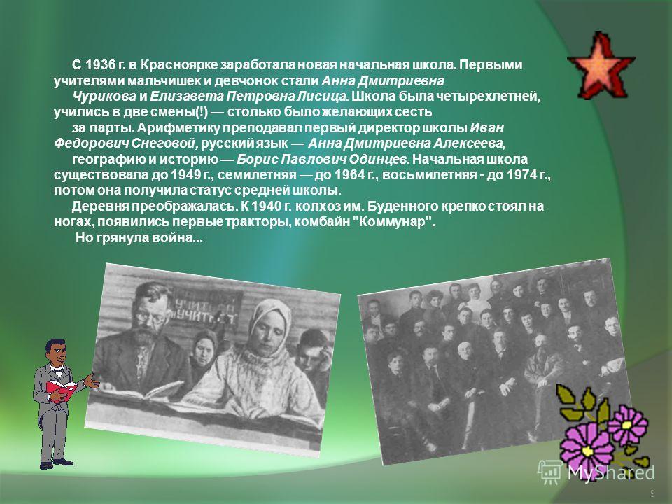 9 С 1936 г. в Красноярке заработала новая начальная школа. Первыми учителями мальчишек и девчонок стали Анна Дмитриевна Чурикова и Елизавета Петровна Лисица. Школа была четырехлетней, учились в две смены(!) столько было желающих сесть за парты. Арифм