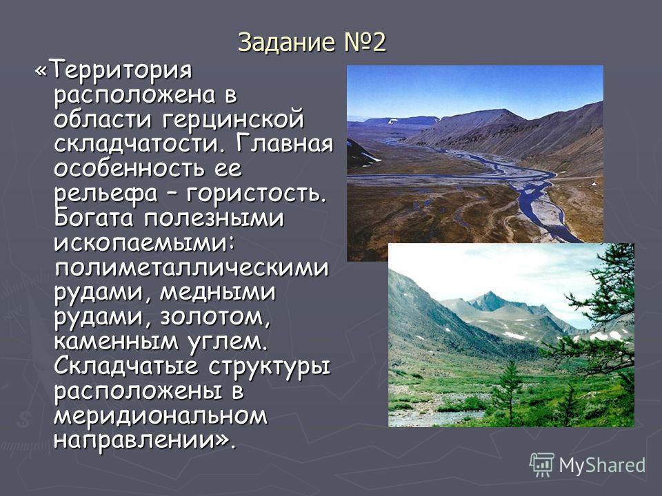 Задание 2 « Территория расположена в области герцинской складчатости. Главная особенность ее рельефа – гористость. Богата полезными ископаемыми: полиметаллическими рудами, медными рудами, золотом, каменным углем. Складчатые структуры расположены в ме