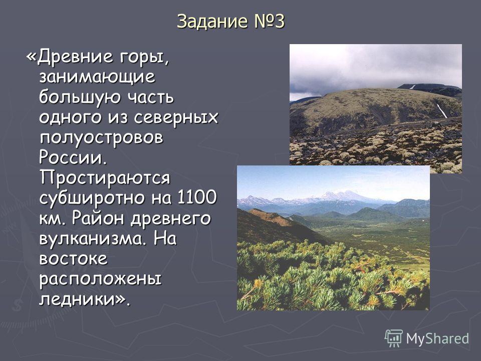 Задание 3 «Древние горы, занимающие большую часть одного из северных полуостровов России. Простираются субширотно на 1100 км. Район древнего вулканизма. На востоке расположены ледники». «Древние горы, занимающие большую часть одного из северных полуо