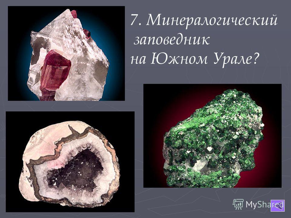 7. Минералогический заповедник на Южном Урале?