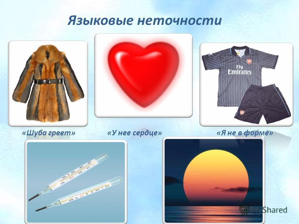 Языковые неточности «Шуба греет» «У нее сердце» «Я не в форме» « У него температура» «Солнце всходит и заходит»