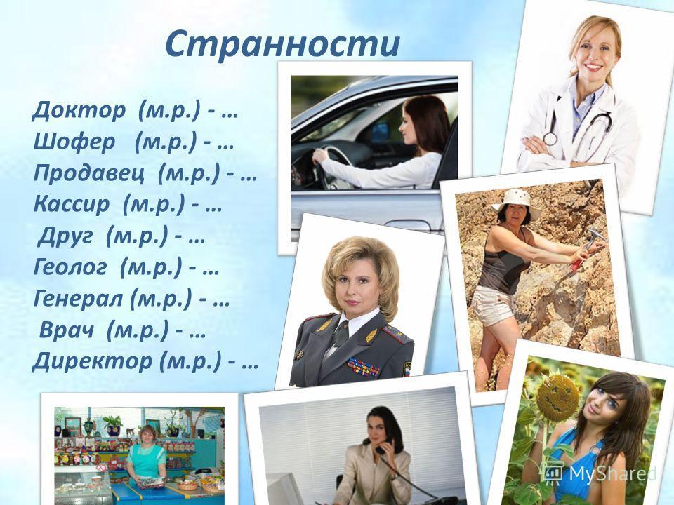 Странности Доктор (м.р.) - … Шофер (м.р.) - … Продавец (м.р.) - … Кассир (м.р.) - … Друг (м.р.) - … Геолог (м.р.) - … Генерал (м.р.) - … Врач (м.р.) - … Директор (м.р.) - …