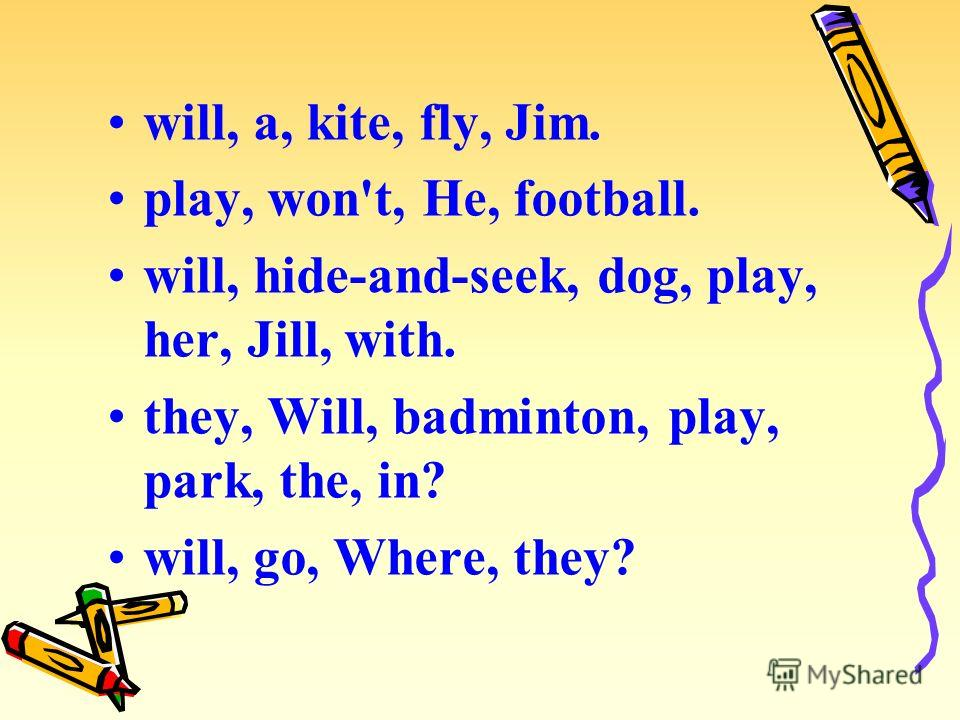will, a, kite, fly, Jim. play, won't, He, football. will, hide-and-seek, dog, play, her, Jill, with. they, Will, badminton, play, park, the, in? will, go, Where, they?