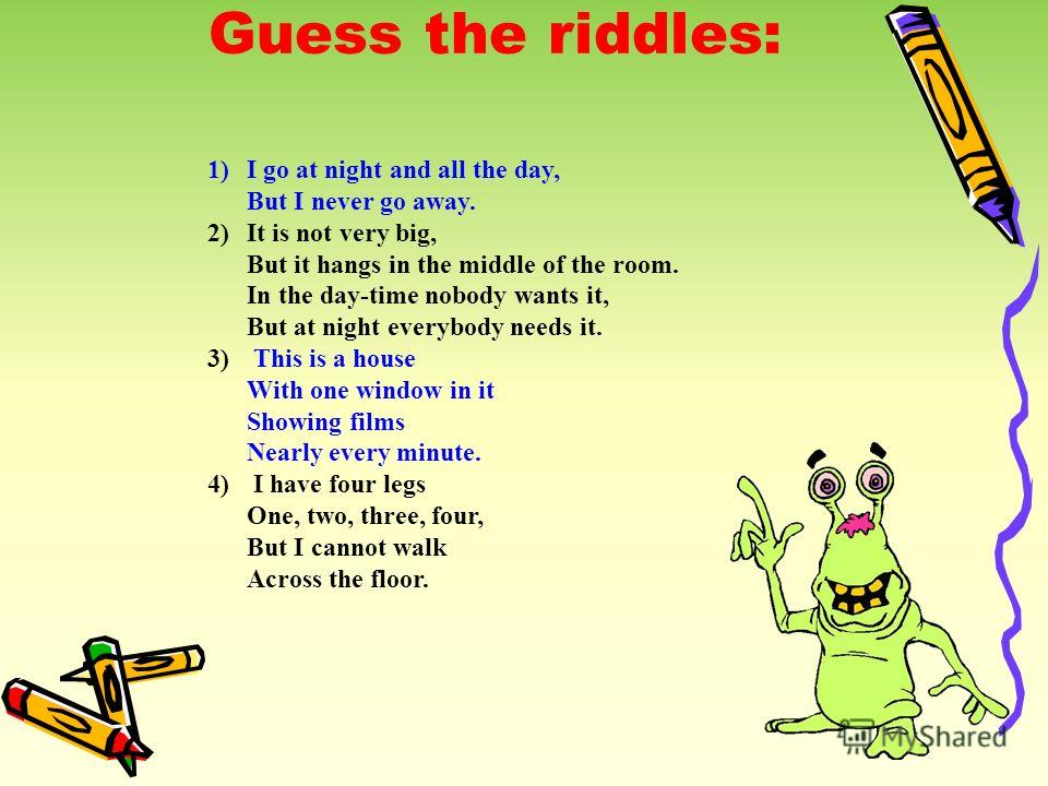 Guess the riddles: 1)I go at night and all the day, But I never go away. 2)It is not very big, But it hangs in the middle of the room. In the day-time nobody wants it, But at night everybody needs it. 3) This is a house With one window in it Showing