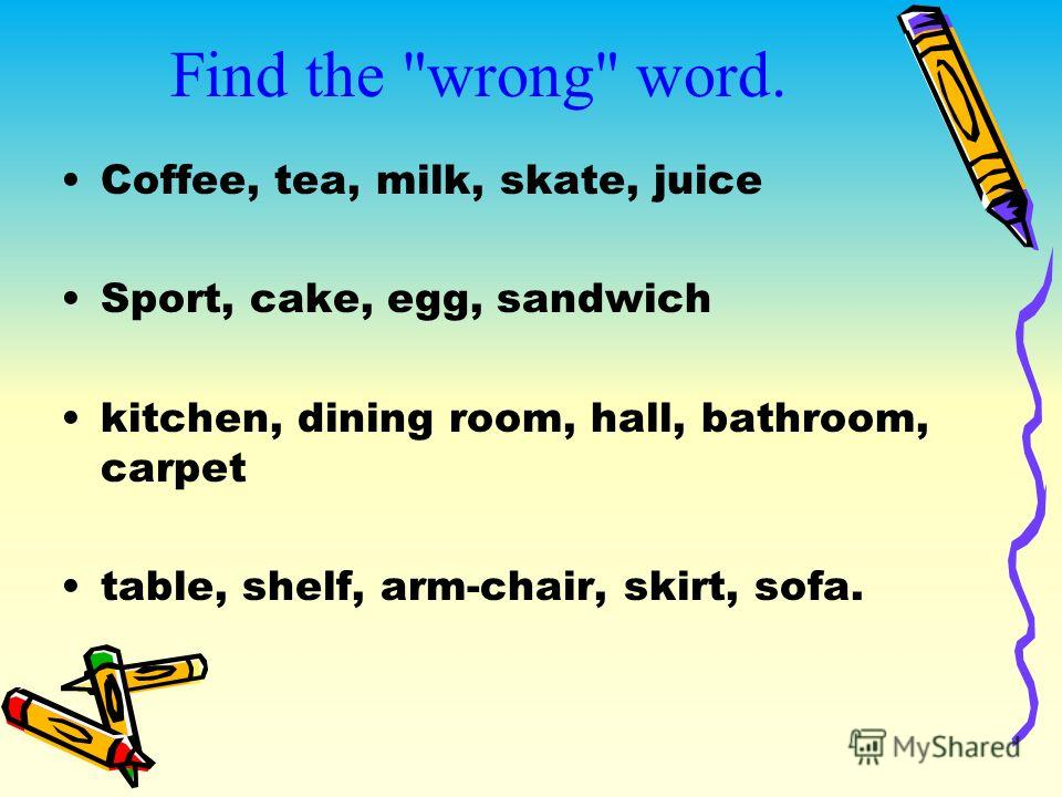 Find the wrong word. Coffee, tea, milk, skate, juice Sport, cake, egg, sandwich kitchen, dining room, hall, bathroom, carpet table, shelf, arm-chair, skirt, sofa.