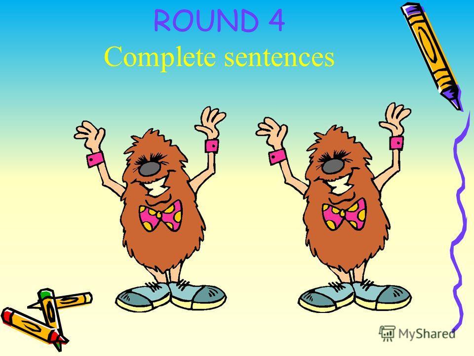 ROUND 4 Complete sentences