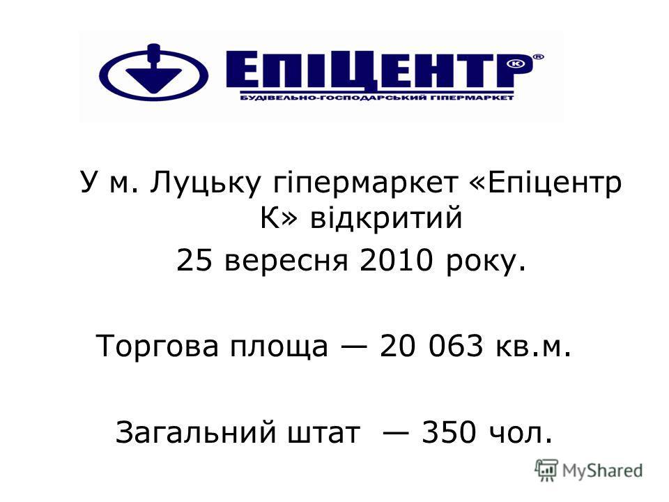 У м. Луцьку гіпермаркет «Епіцентр К» відкритий 25 вересня 2010 року. Торгова площа 20 063 кв.м. Загальний штат 350 чол.