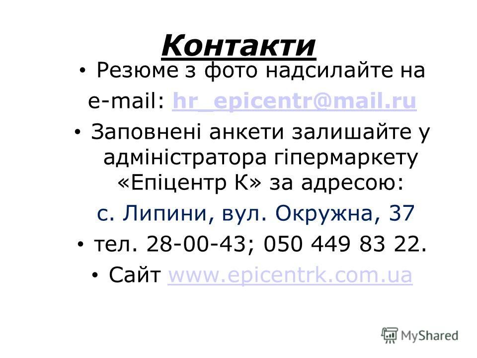 Контакти Резюме з фото надсилайте на e-mail: hr_epicentr@mail.ruhr_epicentr@mail.ru Заповнені анкети залишайте у адміністратора гіпермаркету «Епіцентр К» за адресою: с. Липини, вул. Окружна, 37 тел. 28-00-43; 050 449 83 22. Сайт www.epicentrk.com.uaw